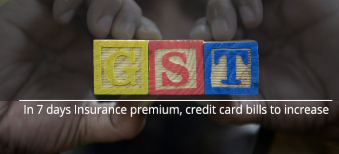 In 7 days Insurance premium, credit card bills to increase with GST implementation
